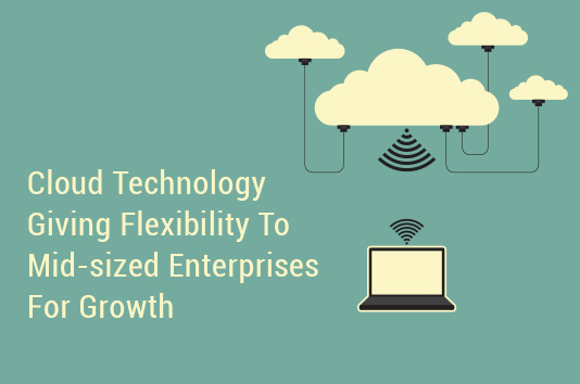Cloud Technology Giving Flexibility To Mid-sized Enterprises For Growth
